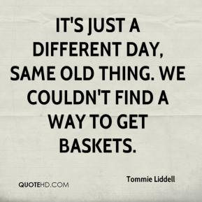 It's just a different day, same old thing. We couldn't find a way to get baskets.