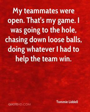 Tommie Liddell  - My teammates were open. That's my game. I was going to the hole, chasing down loose balls, doing whatever I had to help the team win.