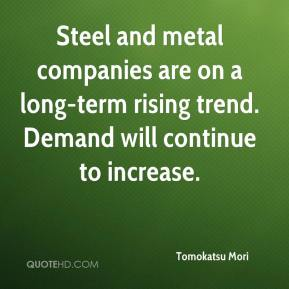 Tomokatsu Mori  - Steel and metal companies are on a long-term rising trend. Demand will continue to increase.