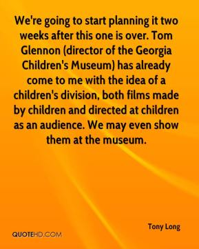 Tony Long  - We're going to start planning it two weeks after this one is over. Tom Glennon (director of the Georgia Children's Museum) has already come to me with the idea of a children's division, both films made by children and directed at children as an audience. We may even show them at the museum.