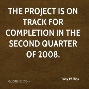 Tony Phillips  - The project is on track for completion in the second quarter of 2008.