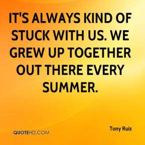 Tony Ruiz  - It's always kind of stuck with us. We grew up together out there every summer.