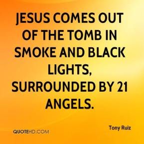 Tony Ruiz  - Jesus comes out of the tomb in smoke and black lights, surrounded by 21 angels.