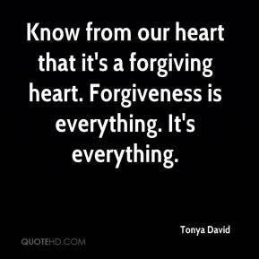 Tonya David  - Know from our heart that it's a forgiving heart. Forgiveness is everything. It's everything.