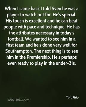 Tord Grip  - When I came back I told Sven he was a player to watch out for. He's special. His touch is excellent and he can beat people with pace and technique. He has the attributes necessary in today's football. We wanted to see him in a first team and he's done very well for Southampton. The next thing is to see him in the Premiership. He's perhaps even ready to play in the under-21s.