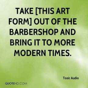 Toxic Audio  - take [this art form] out of the barbershop and bring it to more modern times.