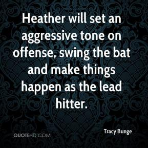 Tracy Bunge  - Heather will set an aggressive tone on offense, swing the bat and make things happen as the lead hitter.