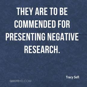 Tracy Sefl  - They are to be commended for presenting negative research.