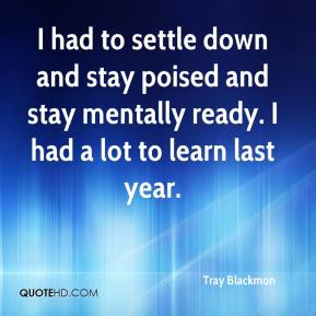 Tray Blackmon  - I had to settle down and stay poised and stay mentally ready. I had a lot to learn last year.