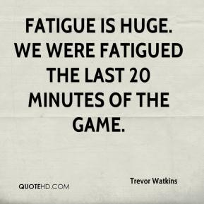 Trevor Watkins  - Fatigue is huge. We were fatigued the last 20 minutes of the game.