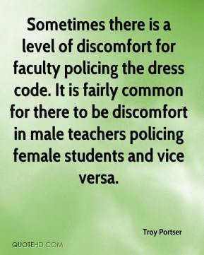 Troy Portser  - Sometimes there is a level of discomfort for faculty policing the dress code. It is fairly common for there to be discomfort in male teachers policing female students and vice versa.