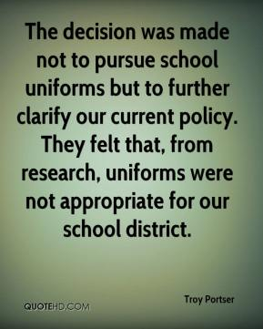 Troy Portser  - The decision was made not to pursue school uniforms but to further clarify our current policy. They felt that, from research, uniforms were not appropriate for our school district.
