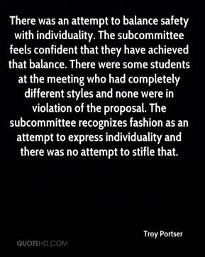 Troy Portser  - There was an attempt to balance safety with individuality. The subcommittee feels confident that they have achieved that balance. There were some students at the meeting who had completely different styles and none were in violation of the proposal. The subcommittee recognizes fashion as an attempt to express individuality and there was no attempt to stifle that.