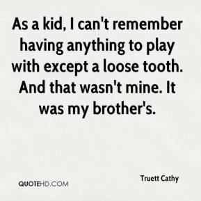 Truett Cathy  - As a kid, I can't remember having anything to play with except a loose tooth. And that wasn't mine. It was my brother's.