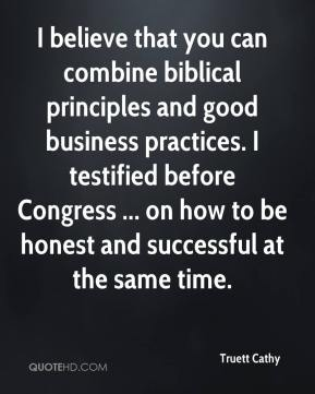 I believe that you can combine biblical principles and good business practices. I testified before Congress ... on how to be honest and successful at the same time.