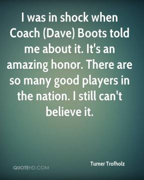 Turner Trofholz  - I was in shock when Coach (Dave) Boots told me about it. It's an amazing honor. There are so many good players in the nation. I still can't believe it.