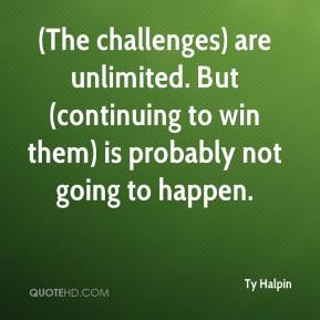 Ty Halpin  - (The challenges) are unlimited. But (continuing to win them) is probably not going to happen.