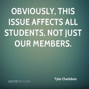 Tyler Charlebois  - Obviously, this issue affects all students, not just our members.