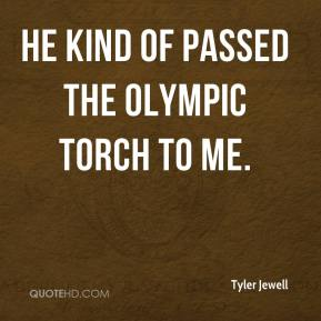 Tyler Jewell  - He kind of passed the Olympic torch to me.