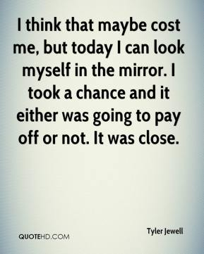 Tyler Jewell  - I think that maybe cost me, but today I can look myself in the mirror. I took a chance and it either was going to pay off or not. It was close.