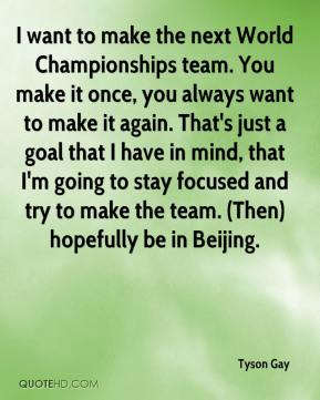 I want to make the next World Championships team. You make it once, you always want to make it again. That's just a goal that I have in mind, that I'm going to stay focused and try to make the team. (Then) hopefully be in Beijing.