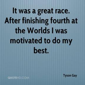 Tyson Gay  - It was a great race. After finishing fourth at the Worlds I was motivated to do my best.