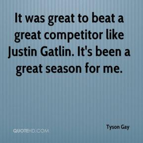 It was great to beat a great competitor like Justin Gatlin. It's been a great season for me.
