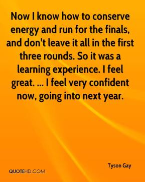 Now I know how to conserve energy and run for the finals, and don't leave it all in the first three rounds. So it was a learning experience. I feel great. ... I feel very confident now, going into next year.