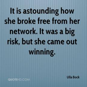 Ulla Bock  - It is astounding how she broke free from her network. It was a big risk, but she came out winning.