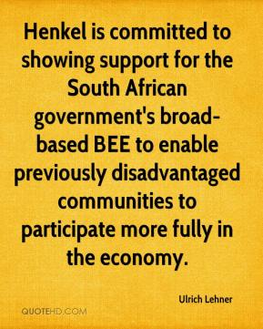 Ulrich Lehner  - Henkel is committed to showing support for the South African government's broad-based BEE to enable previously disadvantaged communities to participate more fully in the economy.