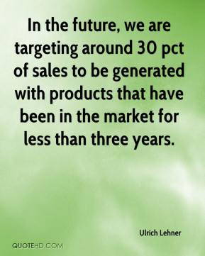 Ulrich Lehner  - In the future, we are targeting around 30 pct of sales to be generated with products that have been in the market for less than three years.