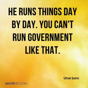 He runs things day by day. You can't run government like that.