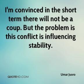 I'm convinced in the short term there will not be a coup. But the problem is this conflict is influencing stability.