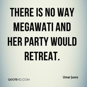 There is no way Megawati and her party would retreat.