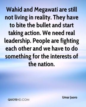 Umar Juoro  - Wahid and Megawati are still not living in reality. They have to bite the bullet and start taking action. We need real leadership. People are fighting each other and we have to do something for the interests of the nation.