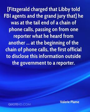 Valerie Plame  - [Fitzgerald charged that Libby told FBI agents and the grand jury that] he was at the tail end of a chain of phone calls, passing on from one reporter what he heard from another ... at the beginning of the chain of phone calls, the first official to disclose this information outside the government to a reporter.