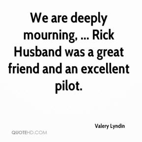 Valery Lyndin  - We are deeply mourning, ... Rick Husband was a great friend and an excellent pilot.