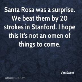 Van Sweet  - Santa Rosa was a surprise. We beat them by 20 strokes in Stanford. I hope this it's not an omen of things to come.