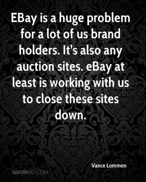 Vance Lommen  - EBay is a huge problem for a lot of us brand holders. It's also any auction sites. eBay at least is working with us to close these sites down.