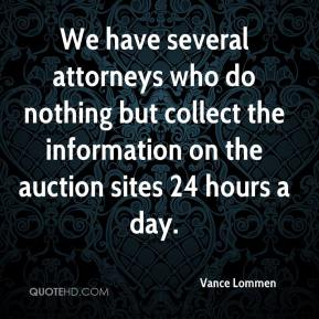 Vance Lommen  - We have several attorneys who do nothing but collect the information on the auction sites 24 hours a day.