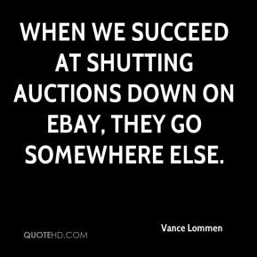 Vance Lommen  - When we succeed at shutting auctions down on eBay, they go somewhere else.