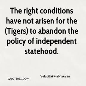 Velupillai Prabhakaran  - The right conditions have not arisen for the (Tigers) to abandon the policy of independent statehood.