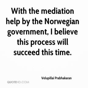 Velupillai Prabhakaran  - With the mediation help by the Norwegian government, I believe this process will succeed this time.