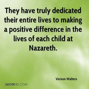 Vernon Walters  - They have truly dedicated their entire lives to making a positive difference in the lives of each child at Nazareth.