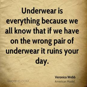 Underwear is everything because we all know that if we have on the wrong pair of underwear it ruins your day.
