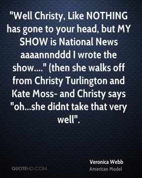 """""""Well Christy, Like NOTHING has gone to your head, but MY SHOW is National News aaaannnddd I wrote the show...."""" (then she walks off from Christy Turlington and Kate Moss- and Christy says """"oh...she didnt take that very well""""."""