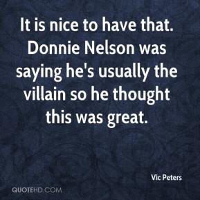 Vic Peters  - It is nice to have that. Donnie Nelson was saying he's usually the villain so he thought this was great.