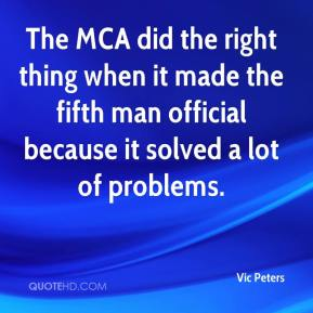 Vic Peters  - The MCA did the right thing when it made the fifth man official because it solved a lot of problems.