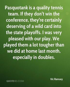 Vic Ramsey  - Pasquotank is a quality tennis team. If they don't win the conference, they're certainly deserving of a wild card into the state playoffs. I was very pleased with our play. We played them a lot tougher than we did at home last month, especially in doubles.