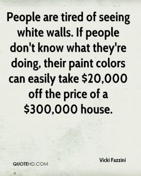 Vicki Fazzini  - People are tired of seeing white walls. If people don't know what they're doing, their paint colors can easily take $20,000 off the price of a $300,000 house.